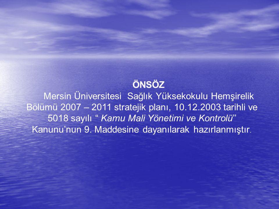 """ÖNSÖZ Mersin Üniversitesi Sağlık Yüksekokulu Hemşirelik Bölümü 2007 – 2011 stratejik planı, 10.12.2003 tarihli ve 5018 sayılı """" Kamu Mali Yönetimi ve"""