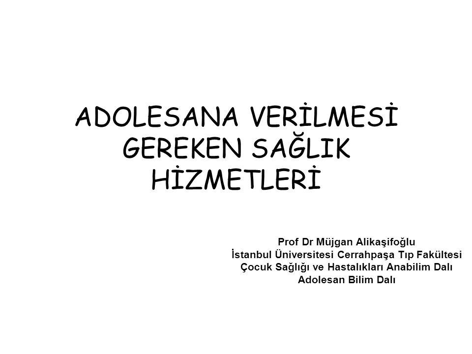 ADOLESANA VERİLMESİ GEREKEN SAĞLIK HİZMETLERİ Prof Dr Müjgan Alikaşifoğlu İstanbul Üniversitesi Cerrahpaşa Tıp Fakültesi Çocuk Sağlığı ve Hastalıkları Anabilim Dalı Adolesan Bilim Dalı