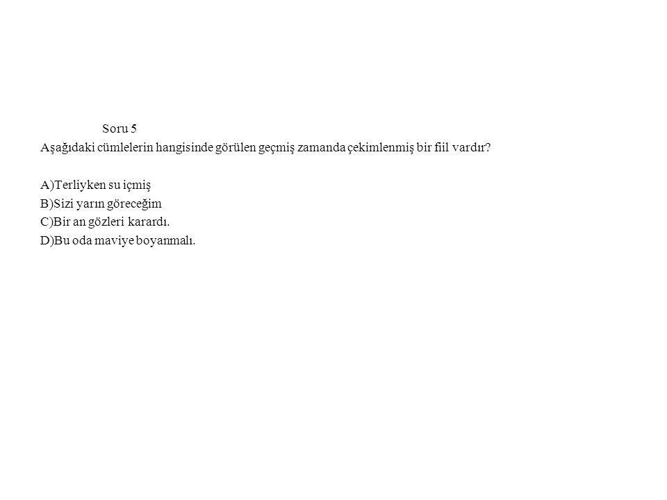 Soru 5 Aşağıdaki cümlelerin hangisinde görülen geçmiş zamanda çekimlenmiş bir fiil vardır? A)Terliyken su içmiş B)Sizi yarın göreceğim C)Bir an gözler
