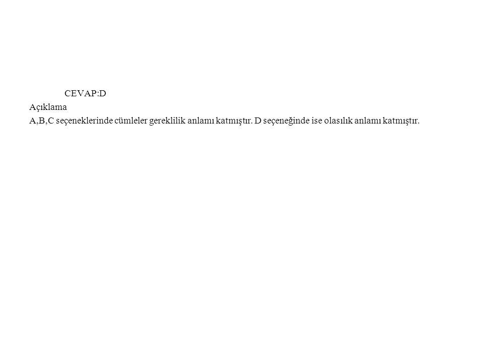 CEVAP:D Açıklama A,B,C seçeneklerinde cümleler gereklilik anlamı katmıştır. D seçeneğinde ise olasılık anlamı katmıştır.
