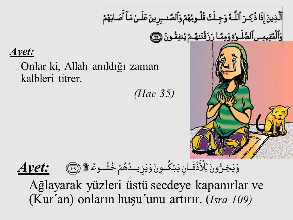 Ayet: Onlar ki, Allah anıldığı zaman kalbleri titrer. (Hac 35) Ayet: Ağlayarak yüzleri üstü secdeye kapanırlar ve (Kur´an) onların huşu´unu artırır. (