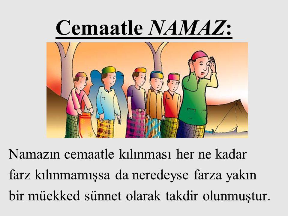 Cemaatle NAMAZ: Namazın cemaatle kılınması her ne kadar farz kılınmamışsa da neredeyse farza yakın bir müekked sünnet olarak takdir olunmuştur.