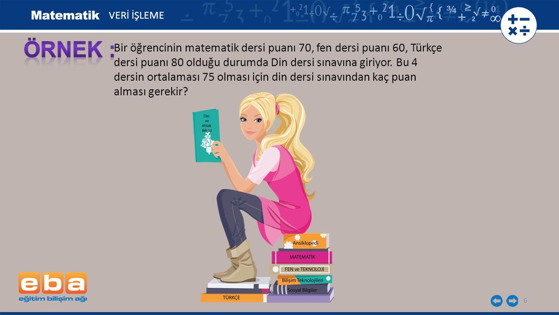6 Bir öğrencinin matematik dersi puanı 70, fen dersi puanı 60, Türkçe dersi puanı 80 olduğu durumda Din dersi sınavına giriyor. Bu 4 dersin ortalaması