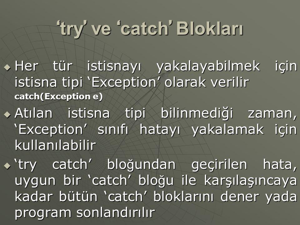 ' try ' ve ' catch ' Blokları  Her tür istisnayı yakalayabilmek için istisna tipi 'Exception' olarak verilir catch(Exception e)  Atılan istisna tipi bilinmediği zaman, 'Exception' sınıfı hatayı yakalamak için kullanılabilir  'try catch' blo ğ undan geçirilen hata, uygun bir 'catch' blo ğ u ile karşılaşıncaya kadar bütün 'catch' bloklarını dener yada program sonlandırılır