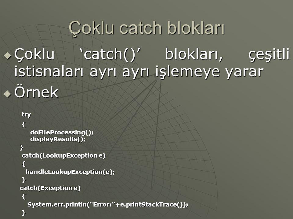 Çoklu catch blokları  Çoklu 'catch()' blokları, çeşitli istisnaları ayrı ayrı işlemeye yarar  Örnek try{ doFileProcessing(); displayResults(); doFileProcessing(); displayResults(); } catch(LookupException e) { handleLookupException(e); handleLookupException(e); } catch(Exception e) catch(Exception e){ System.err.println( Error: +e.printStackTrace()); System.err.println( Error: +e.printStackTrace()); }