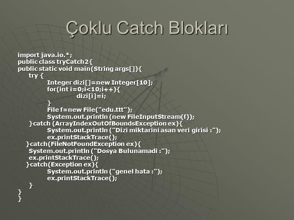Çoklu Catch Blokları import java.io.*; public class tryCatch2{ public static void main(String args[]){ try { Integer dizi[]=new Integer[10]; for(int i=0;i<10;i++){ dizi[i]=i;} File f=new File( edu.ttt ); System.out.println (new FileInputStream(f)); }catch (ArrayIndexOutOfBoundsException ex){ System.out.println ( Dizi miktarini asan veri girisi : ); ex.printStackTrace(); }catch(FileNotFoundException ex){ }catch(FileNotFoundException ex){ System.out.println ( Dosya Bulunamadi : ); System.out.println ( Dosya Bulunamadi : ); ex.printStackTrace(); ex.printStackTrace(); }catch(Exception ex){ }catch(Exception ex){ System.out.println ( genel hata : ); ex.printStackTrace();}}}