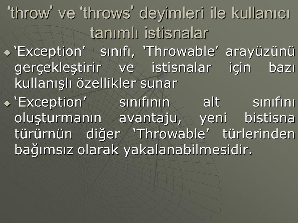 ' throw ' ve ' throws ' deyimleri ile kullanıcı tanımlı istisnalar  ' Exception ' sınıfı, ' Throwable ' arayüzünü gerçekleştirir ve istisnalar için bazı kullanışlı özellikler sunar  'Exception' sınıfının alt sınıfını oluşturmanın avantaju, yeni bistisna türürnün diğer 'Throwable' türlerinden bağımsız olarak yakalanabilmesidir.