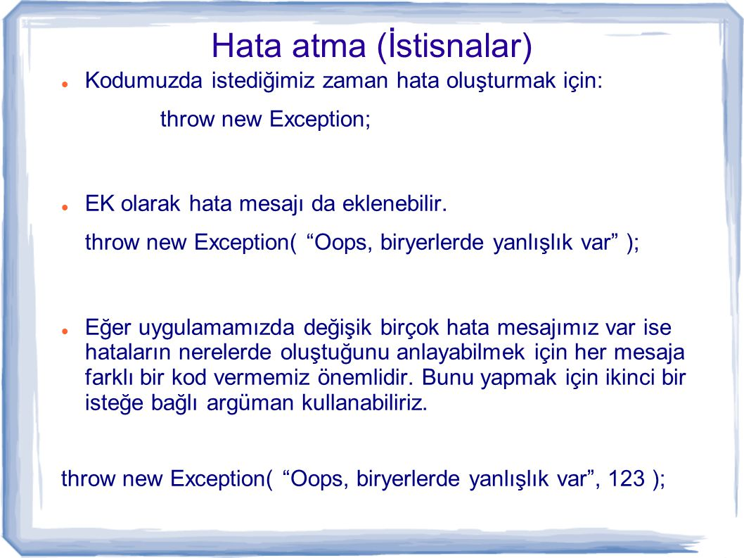 Hata atma (İstisnalar) Kodumuzda istediğimiz zaman hata oluşturmak için: throw new Exception; EK olarak hata mesajı da eklenebilir. throw new Exceptio