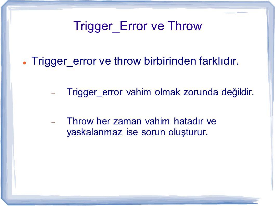 Trigger_Error ve Throw Trigger_error ve throw birbirinden farklıdır.  Trigger_error vahim olmak zorunda değildir.  Throw her zaman vahim hatadır ve