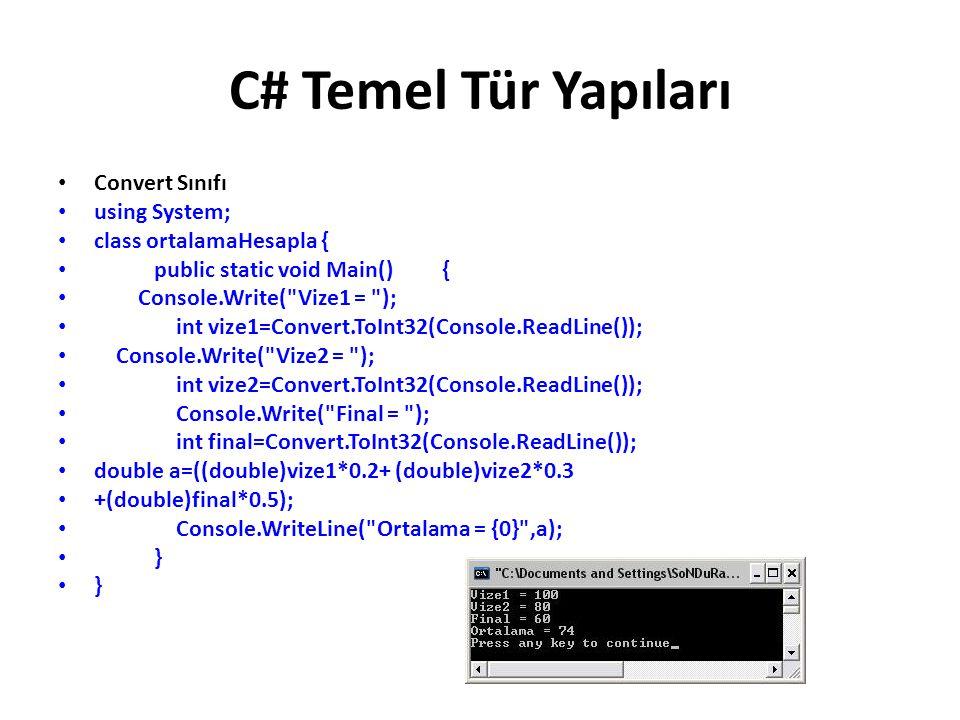 C# Temel Tür Yapıları Convert Sınıfı using System; class ortalamaHesapla { public static void Main() { Console.Write( Vize1 = ); int vize1=Convert.ToInt32(Console.ReadLine()); Console.Write( Vize2 = ); int vize2=Convert.ToInt32(Console.ReadLine()); Console.Write( Final = ); int final=Convert.ToInt32(Console.ReadLine()); double a=((double)vize1*0.2+ (double)vize2*0.3 +(double)final*0.5); Console.WriteLine( Ortalama = {0} ,a); }
