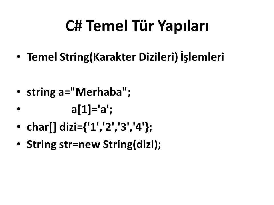 C# Temel Tür Yapıları Temel String(Karakter Dizileri) İşlemleri string a= Merhaba ; a[1]= a ; char[] dizi={ 1 , 2 , 3 , 4 }; String str=new String(dizi);