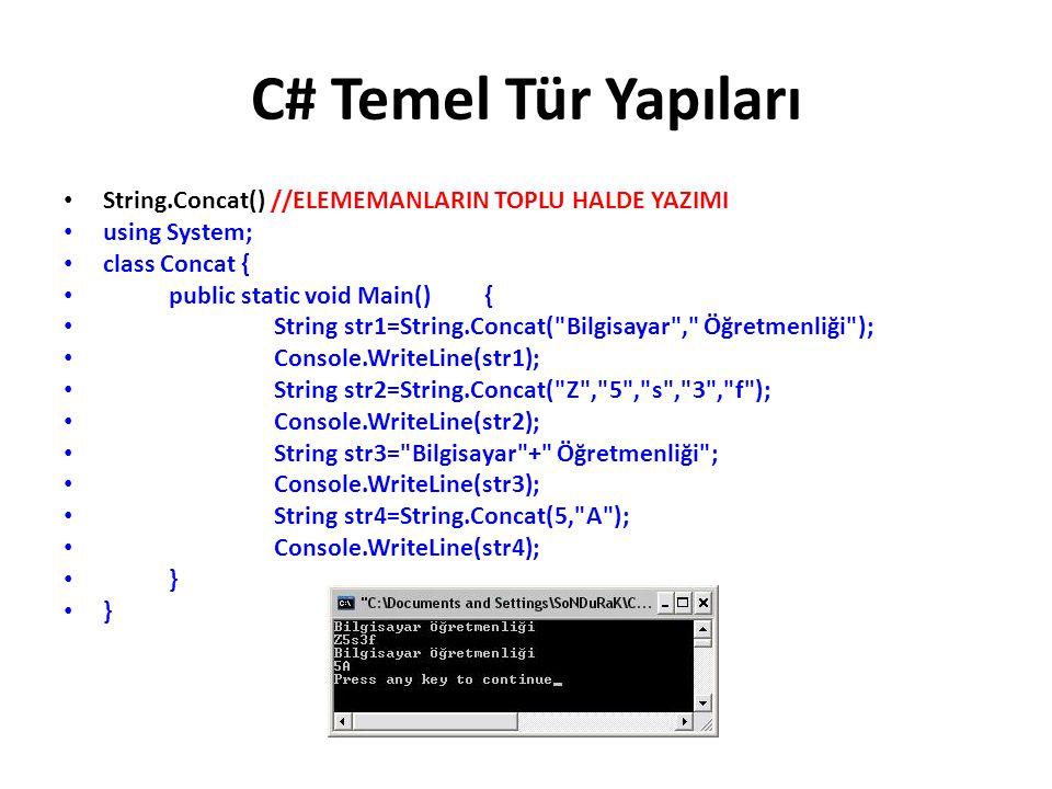 C# Temel Tür Yapıları String.Concat() //ELEMEMANLARIN TOPLU HALDE YAZIMI using System; class Concat { public static void Main() { String str1=String.Concat( Bilgisayar , Öğretmenliği ); Console.WriteLine(str1); String str2=String.Concat( Z , 5 , s , 3 , f ); Console.WriteLine(str2); String str3= Bilgisayar + Öğretmenliği ; Console.WriteLine(str3); String str4=String.Concat(5, A ); Console.WriteLine(str4); }