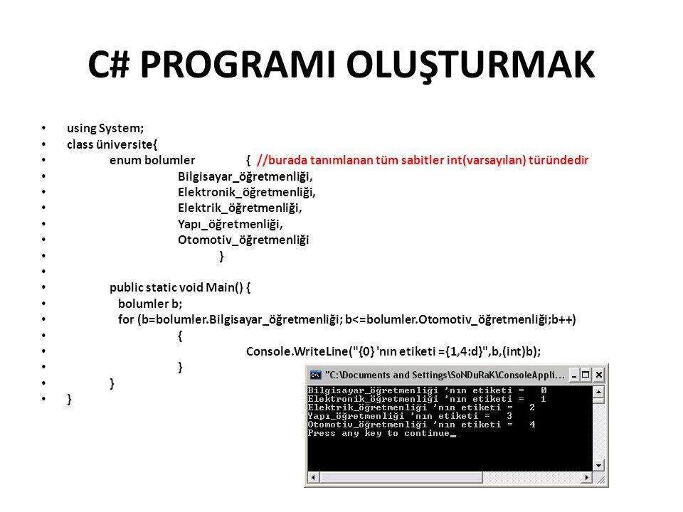 C# PROGRAMI OLUŞTURMAK using System; class üniversite{ enum bolumler{ //burada tanımlanan tüm sabitler int(varsayılan) türündedir Bilgisayar_öğretmenliği, Elektronik_öğretmenliği, Elektrik_öğretmenliği, Yapı_öğretmenliği, Otomotiv_öğretmenliği } public static void Main(){ bolumler b; for (b=bolumler.Bilgisayar_öğretmenliği; b<=bolumler.Otomotiv_öğretmenliği;b++) { Console.WriteLine( {0} nın etiketi ={1,4:d} ,b,(int)b); }