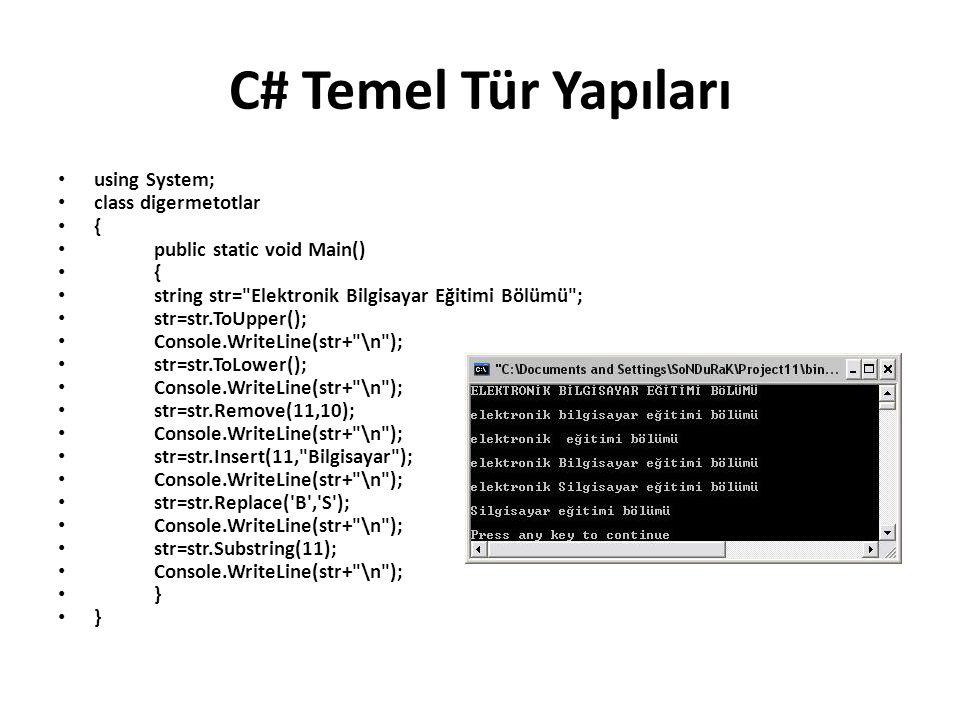 C# Temel Tür Yapıları using System; class digermetotlar { public static void Main() { string str= Elektronik Bilgisayar Eğitimi Bölümü ; str=str.ToUpper(); Console.WriteLine(str+ \n ); str=str.ToLower(); Console.WriteLine(str+ \n ); str=str.Remove(11,10); Console.WriteLine(str+ \n ); str=str.Insert(11, Bilgisayar ); Console.WriteLine(str+ \n ); str=str.Replace( B , S ); Console.WriteLine(str+ \n ); str=str.Substring(11); Console.WriteLine(str+ \n ); }