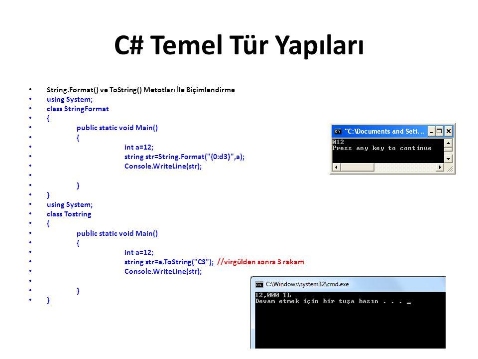 C# Temel Tür Yapıları String.Format() ve ToString() Metotları İle Biçimlendirme using System; class StringFormat { public static void Main() { int a=12; string str=String.Format( {0:d3} ,a); Console.WriteLine(str); } using System; class Tostring { public static void Main() { int a=12; string str=a.ToString( C3 ); //virgülden sonra 3 rakam Console.WriteLine(str); }