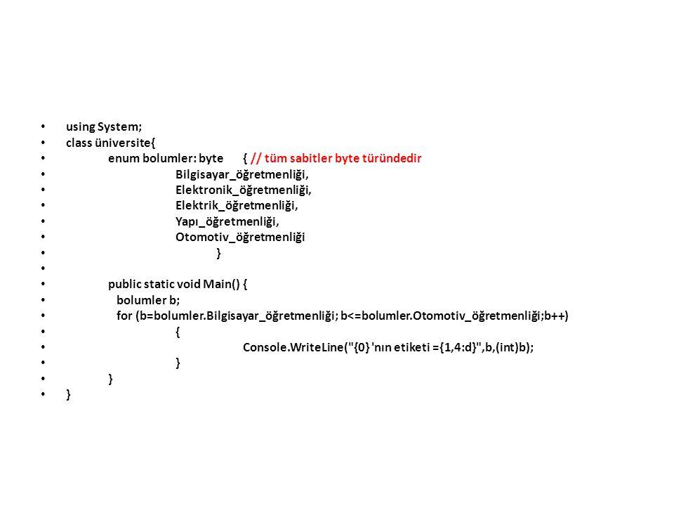 using System; class üniversite{ enum bolumler: byte{ // tüm sabitler byte türündedir Bilgisayar_öğretmenliği, Elektronik_öğretmenliği, Elektrik_öğretmenliği, Yapı_öğretmenliği, Otomotiv_öğretmenliği } public static void Main(){ bolumler b; for (b=bolumler.Bilgisayar_öğretmenliği; b<=bolumler.Otomotiv_öğretmenliği;b++) { Console.WriteLine( {0} nın etiketi ={1,4:d} ,b,(int)b); }