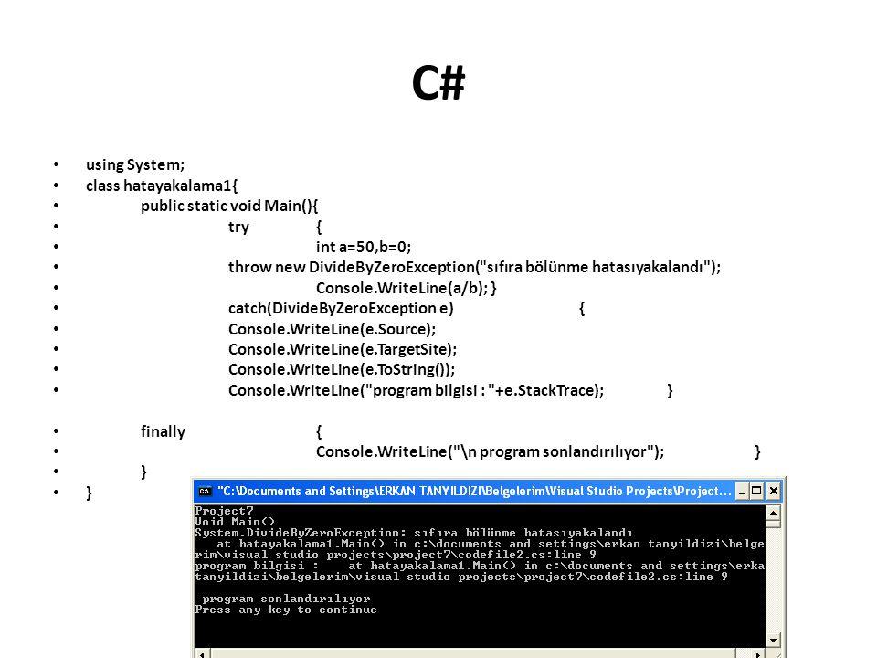 C# using System; class hatayakalama1{ public static void Main(){ try{ int a=50,b=0; throw new DivideByZeroException( sıfıra bölünme hatasıyakalandı ); Console.WriteLine(a/b); } catch(DivideByZeroException e){ Console.WriteLine(e.Source); Console.WriteLine(e.TargetSite); Console.WriteLine(e.ToString()); Console.WriteLine( program bilgisi : +e.StackTrace);} finally{ Console.WriteLine( \n program sonlandırılıyor );} }