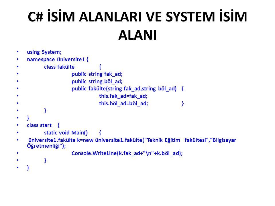 C# İSİM ALANLARI VE SYSTEM İSİM ALANI using System; namespace üniversite1 { class fakülte { public string fak_ad; public string böl_ad; public fakülte(string fak_ad,string böl_ad){ this.fak_ad=fak_ad; this.böl_ad=böl_ad;} } class start { static void Main() { üniversite1.fakülte k=new üniversite1.fakülte( Teknik Eğitim fakültesi , Bilgisayar Öğretmenliği ); Console.WriteLine(k.fak_ad+ \n +k.böl_ad); }