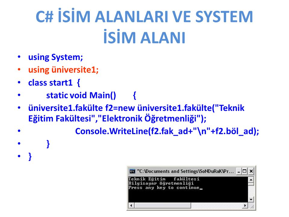 C# İSİM ALANLARI VE SYSTEM İSİM ALANI using System; using üniversite1; class start1 { static void Main() { üniversite1.fakülte f2=new üniversite1.fakülte( Teknik Eğitim Fakültesi , Elektronik Öğretmenliği ); Console.WriteLine(f2.fak_ad+ \n +f2.böl_ad); }