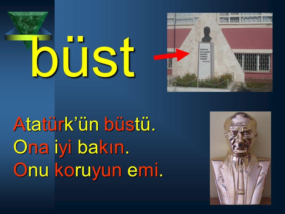 büst Atatürk'ün büstü. Ona iyi bakın. Onu koruyun emi.