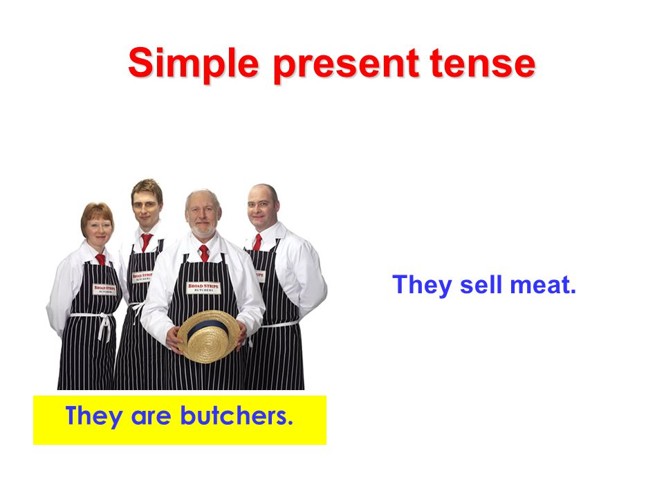 Simple present tense They sell meat. They are butchers.