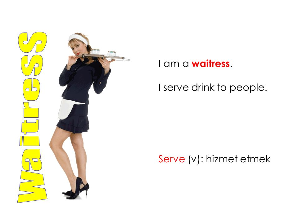 I am a waitress. I serve drink to people. Serve (v): hizmet etmek