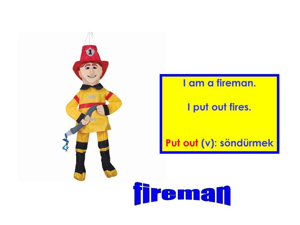 I am a fireman. I put out fires. Put out (v): söndürmek