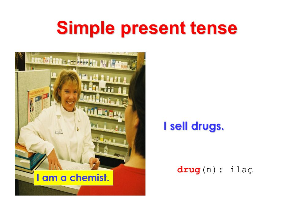 Simple present tense I sell drugs. I am a chemist. drug(n): ilaç