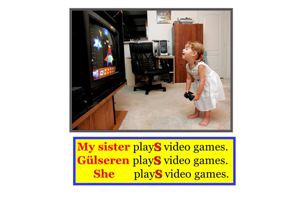 My sister playS video games. Gülseren playS video games. She playS video games.