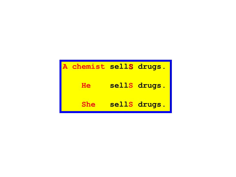 S A chemist sellS drugs. He sellS drugs. She sellS drugs.