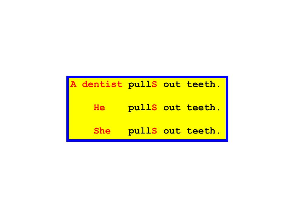 A dentist pullS out teeth. He pullS out teeth. She pullS out teeth.