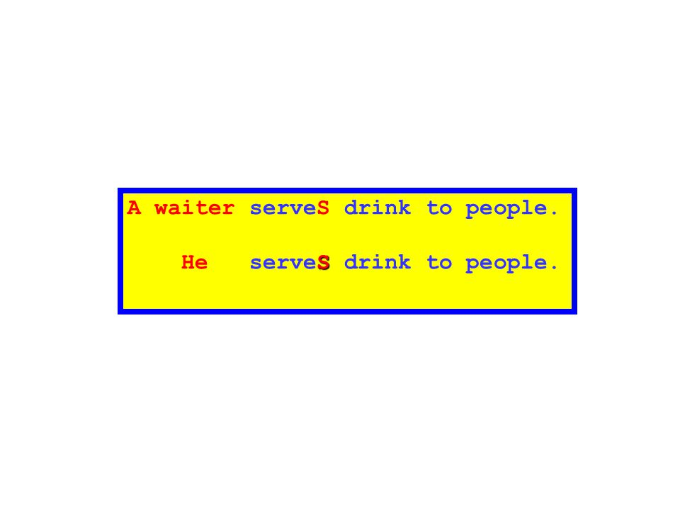A waiter serveS drink to people. S He serveS drink to people.