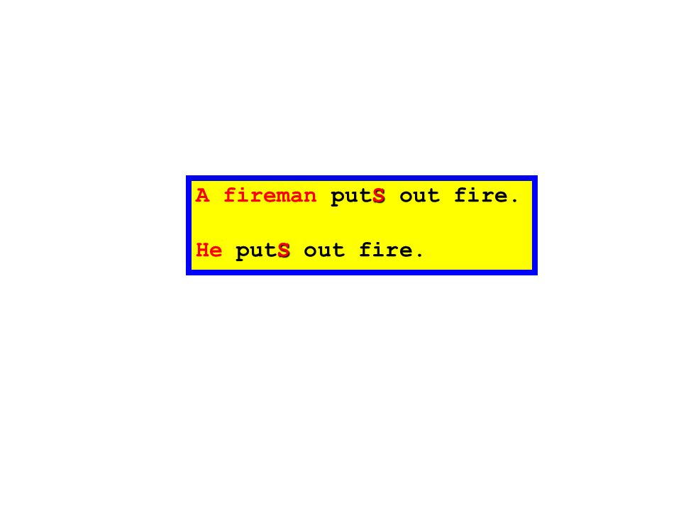 S A fireman putS out fire. S He putS out fire.