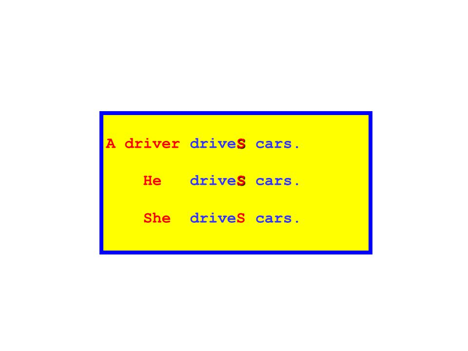S A driver driveS cars. S He driveS cars. She driveS cars.