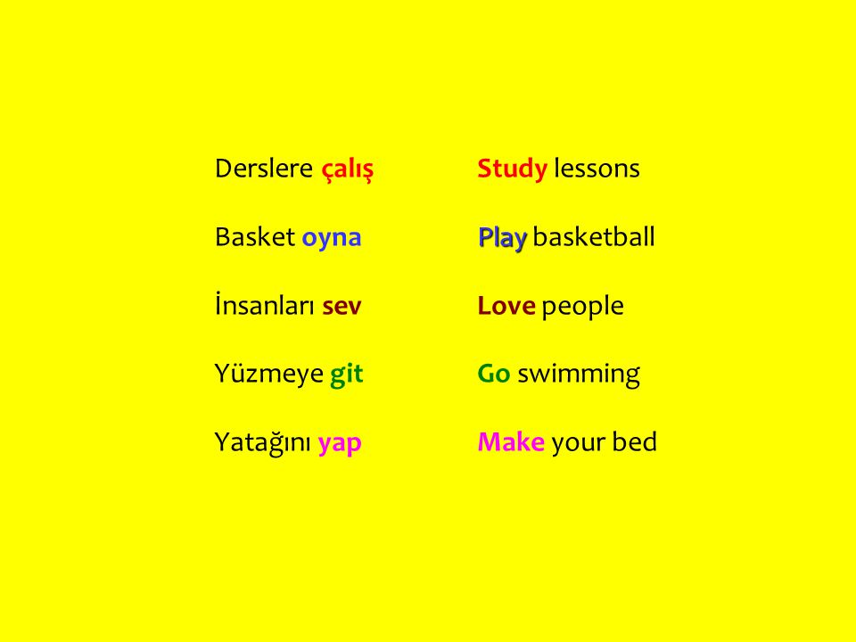 Derslere çalış Basket oyna İnsanları sev Yüzmeye git Yatağını yap Study lessons Play Play basketball Love people Go swimming Make your bed