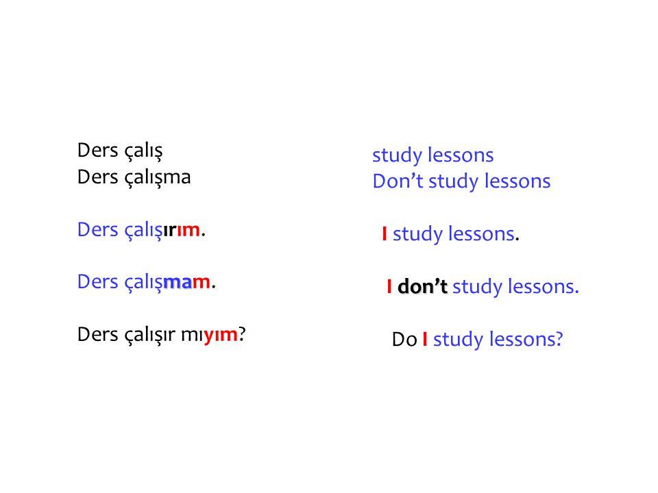 Ders çalış Ders çalışma Ders çalışırım. Ders çalışmam. Ders çalışır mıyım? study lessons Don't study lessons I study lessons. I d dd don't study lesso