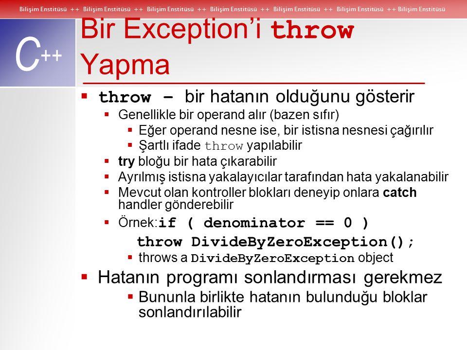 Bilişim Enstitüsü ++ Bilişim Enstitüsü ++ Bilişim Enstitüsü ++ Bilişim Enstitüsü ++ Bilişim Enstitüsü ++ Bilişim Enstitüsü ++ Bilişim Enstitüsü C ++ Bir Exception'i throw Yapma  throw – bir hatanın olduğunu gösterir  Genellikle bir operand alır (bazen sıfır)  Eğer operand nesne ise, bir istisna nesnesi çağırılır  Şartlı ifade throw yapılabilir  try bloğu bir hata çıkarabilir  Ayrılmış istisna yakalayıcılar tarafından hata yakalanabilir  Mevcut olan kontroller blokları deneyip onlara catch handler gönderebilir  Örnek: if ( denominator == 0 ) throw DivideByZeroException();  throws a DivideByZeroException object  Hatanın programı sonlandırması gerekmez  Bununla birlikte hatanın bulunduğu bloklar sonlandırılabilir