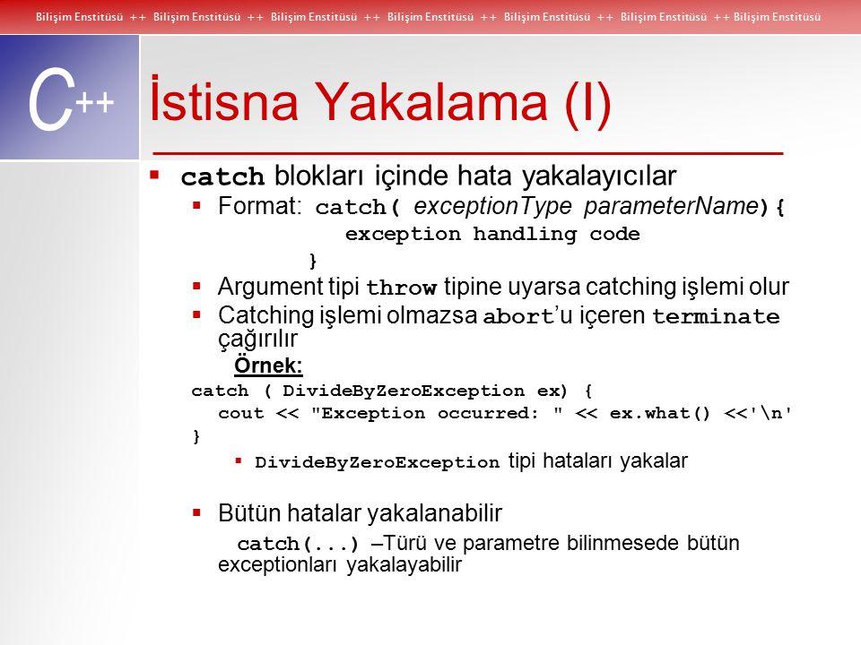 Bilişim Enstitüsü ++ Bilişim Enstitüsü ++ Bilişim Enstitüsü ++ Bilişim Enstitüsü ++ Bilişim Enstitüsü ++ Bilişim Enstitüsü ++ Bilişim Enstitüsü C ++ İstisna Yakalama (I)  catch blokları içinde hata yakalayıcılar  Format: catch( exceptionType parameterName ){ exception handling code }  Argument tipi throw tipine uyarsa catching işlemi olur  Catching işlemi olmazsa abort 'u içeren terminate çağırılır Örnek: catch ( DivideByZeroException ex) { cout << Exception occurred: << ex.what() << \n }  DivideByZeroException tipi hataları yakalar  Bütün hatalar yakalanabilir catch(...) –Türü ve parametre bilinmesede bütün exceptionları yakalayabilir