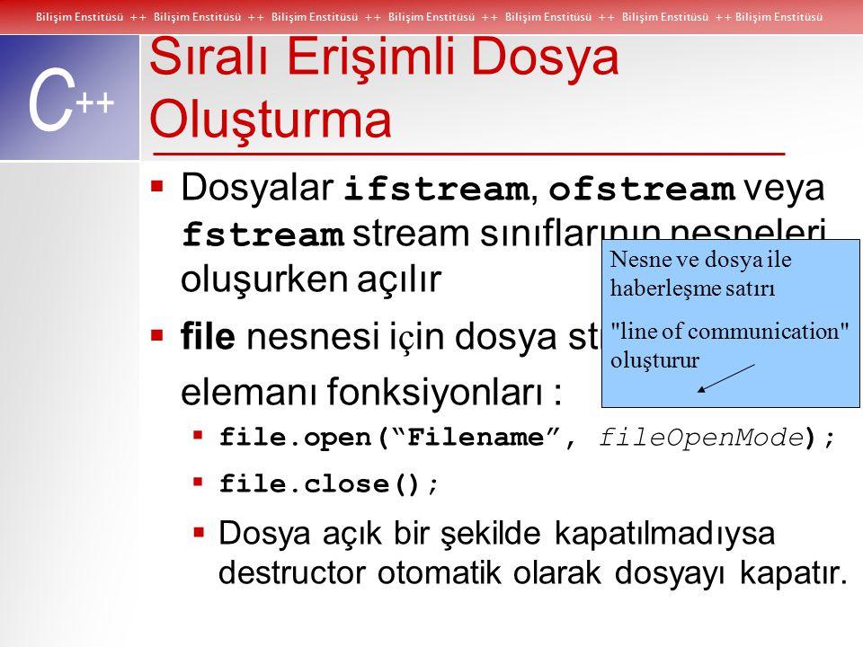 Bilişim Enstitüsü ++ Bilişim Enstitüsü ++ Bilişim Enstitüsü ++ Bilişim Enstitüsü ++ Bilişim Enstitüsü ++ Bilişim Enstitüsü ++ Bilişim Enstitüsü C ++ Sıralı Erişimli Dosya Oluşturma  Dosyalar ifstream, ofstream veya fstream stream sınıflarının nesneleri oluşurken açılır  file nesnesi i ç in dosya stream elemanı fonksiyonları :  file.open( Filename , fileOpenMode);  file.close();  Dosya açık bir şekilde kapatılmadıysa destructor otomatik olarak dosyayı kapatır.