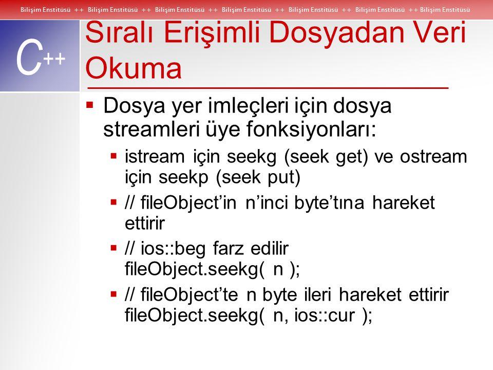 Bilişim Enstitüsü ++ Bilişim Enstitüsü ++ Bilişim Enstitüsü ++ Bilişim Enstitüsü ++ Bilişim Enstitüsü ++ Bilişim Enstitüsü ++ Bilişim Enstitüsü C ++ Sıralı Erişimli Dosyadan Veri Okuma  Dosya yer imleçleri için dosya streamleri üye fonksiyonları:  istream için seekg (seek get) ve ostream için seekp (seek put)  // fileObject'in n'inci byte'tına hareket ettirir  // ios::beg farz edilir fileObject.seekg( n );  // fileObject'te n byte ileri hareket ettirir fileObject.seekg( n, ios::cur );