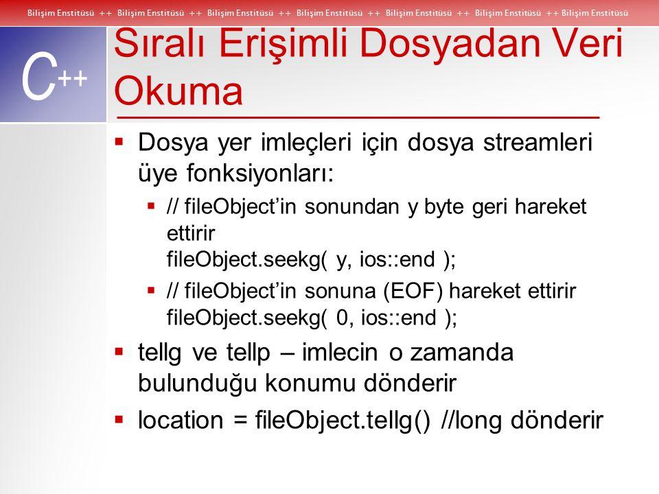 Bilişim Enstitüsü ++ Bilişim Enstitüsü ++ Bilişim Enstitüsü ++ Bilişim Enstitüsü ++ Bilişim Enstitüsü ++ Bilişim Enstitüsü ++ Bilişim Enstitüsü C ++ Sıralı Erişimli Dosyadan Veri Okuma  Dosya yer imleçleri için dosya streamleri üye fonksiyonları:  // fileObject'in sonundan y byte geri hareket ettirir fileObject.seekg( y, ios::end );  // fileObject'in sonuna (EOF) hareket ettirir fileObject.seekg( 0, ios::end );  tellg ve tellp – imlecin o zamanda bulunduğu konumu dönderir  location = fileObject.tellg() //long dönderir