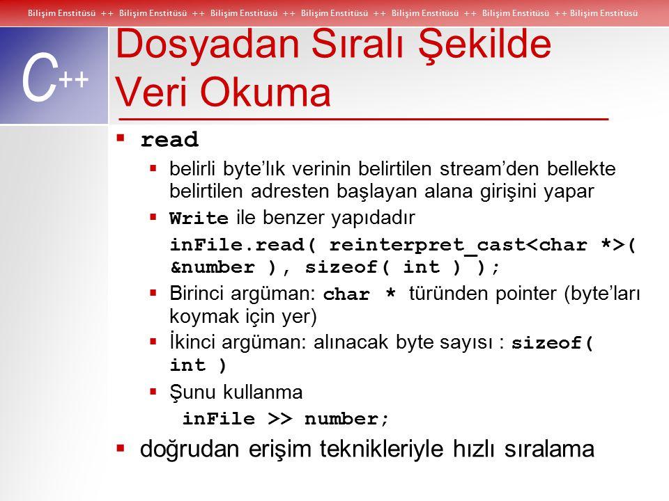 Bilişim Enstitüsü ++ Bilişim Enstitüsü ++ Bilişim Enstitüsü ++ Bilişim Enstitüsü ++ Bilişim Enstitüsü ++ Bilişim Enstitüsü ++ Bilişim Enstitüsü C ++ Dosyadan Sıralı Şekilde Veri Okuma  read  belirli byte'lık verinin belirtilen stream'den bellekte belirtilen adresten başlayan alana girişini yapar  Write ile benzer yapıdadır inFile.read( reinterpret_cast ( &number ), sizeof( int ) );  Birinci argüman: char * türünden pointer (byte'ları koymak için yer)  İkinci argüman: alınacak byte sayısı : sizeof( int )  Şunu kullanma inFile >> number;  doğrudan erişim teknikleriyle hızlı sıralama