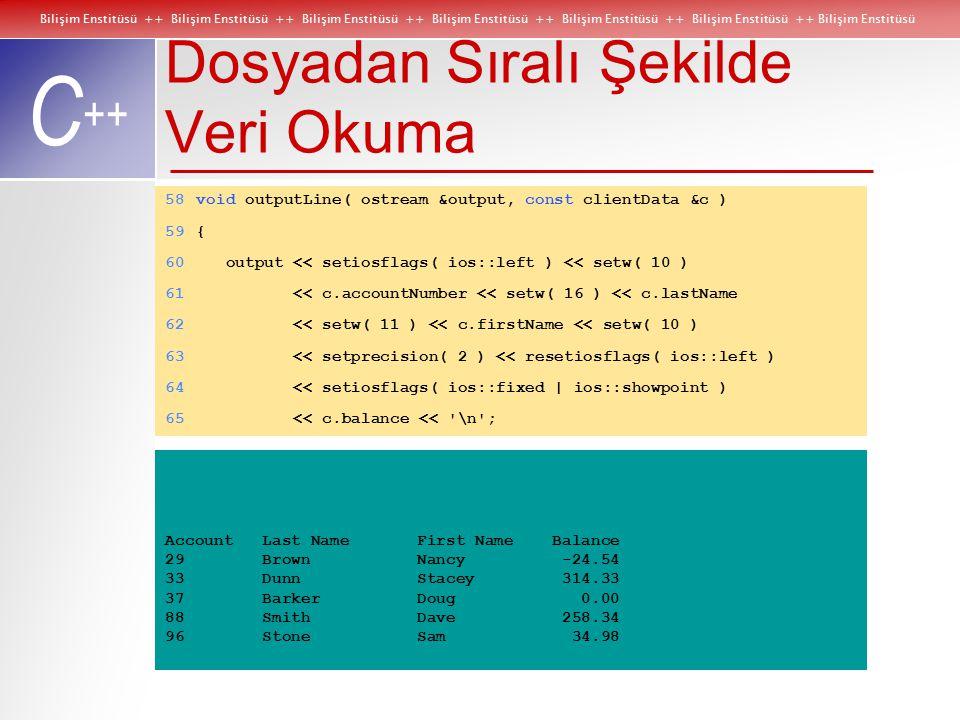 Bilişim Enstitüsü ++ Bilişim Enstitüsü ++ Bilişim Enstitüsü ++ Bilişim Enstitüsü ++ Bilişim Enstitüsü ++ Bilişim Enstitüsü ++ Bilişim Enstitüsü C ++ Dosyadan Sıralı Şekilde Veri Okuma 58void outputLine( ostream &output, const clientData &c ) 59{ 60 output << setiosflags( ios::left ) << setw( 10 ) 61 << c.accountNumber << setw( 16 ) << c.lastName 62 << setw( 11 ) << c.firstName << setw( 10 ) 63 << setprecision( 2 ) << resetiosflags( ios::left ) 64 << setiosflags( ios::fixed | ios::showpoint ) 65 << c.balance << \n ; Account Last Name First Name Balance 29 Brown Nancy -24.54 33 Dunn Stacey 314.33 37 Barker Doug 0.00 88 Smith Dave 258.34 96 Stone Sam 34.98