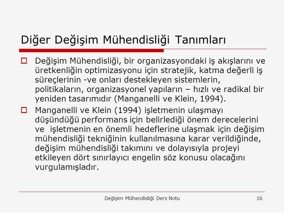 Değişim Mühendisliği Ders Notu16 Diğer Değişim Mühendisliği Tanımları  Değişim Mühendisliği, bir organizasyondaki iş akışlarını ve üretkenliğin optimizasyonu için stratejik, katma değerli iş süreçlerinin -ve onları destekleyen sistemlerin, politikaların, organizasyonel yapıların – hızlı ve radikal bir yeniden tasarımıdır (Manganelli ve Klein, 1994).