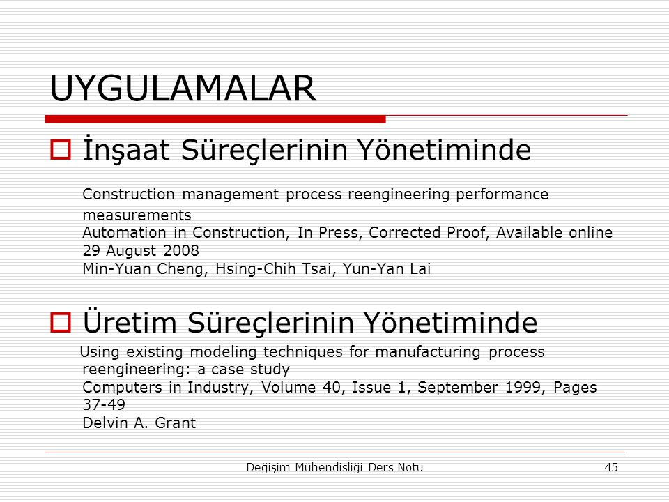 UYGULAMALAR  İnşaat Süreçlerinin Yönetiminde Construction management process reengineering performance measurements Automation in Construction, In Press, Corrected Proof, Available online 29 August 2008 Min-Yuan Cheng, Hsing-Chih Tsai, Yun-Yan Lai  Üretim Süreçlerinin Yönetiminde Using existing modeling techniques for manufacturing process reengineering: a case study Computers in Industry, Volume 40, Issue 1, September 1999, Pages 37-49 Delvin A.