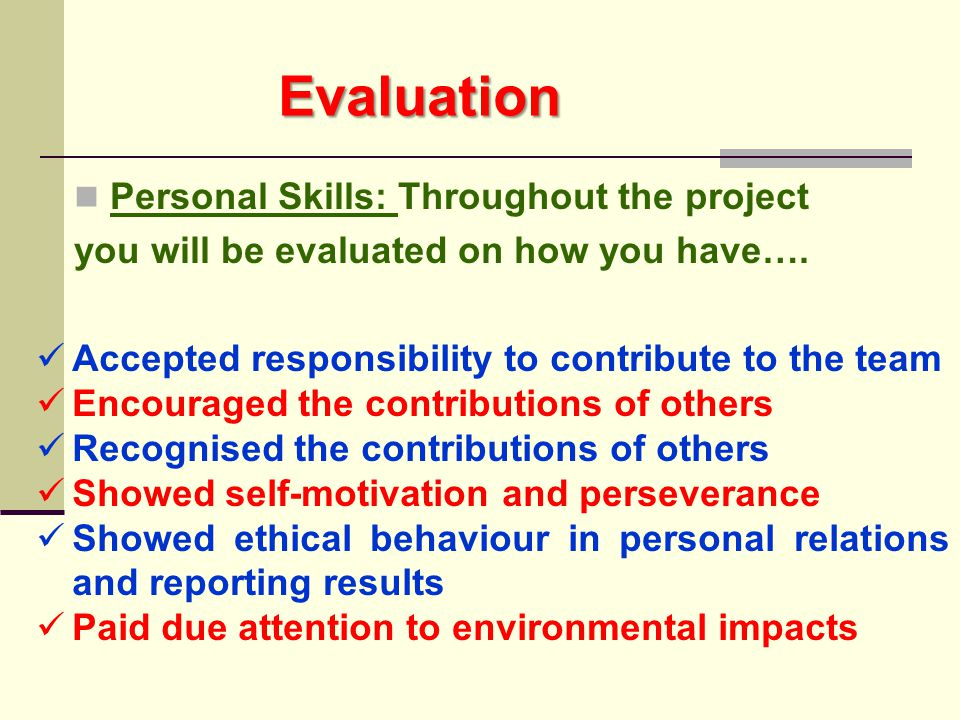 Evaluation Personal Skills: Throughout the project you will be evaluated on how you have…. Accepted responsibility to contribute to the team Encourage