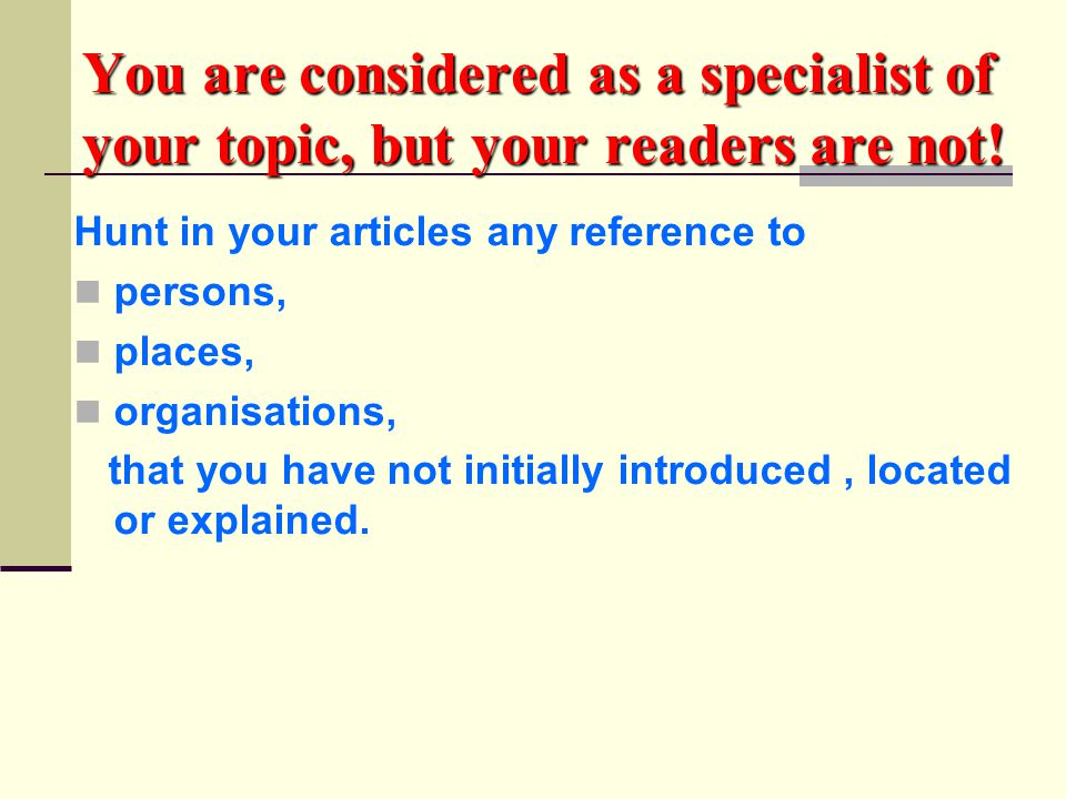 You are considered as a specialist of your topic, but your readers are not! Hunt in your articles any reference to persons, places, organisations, tha