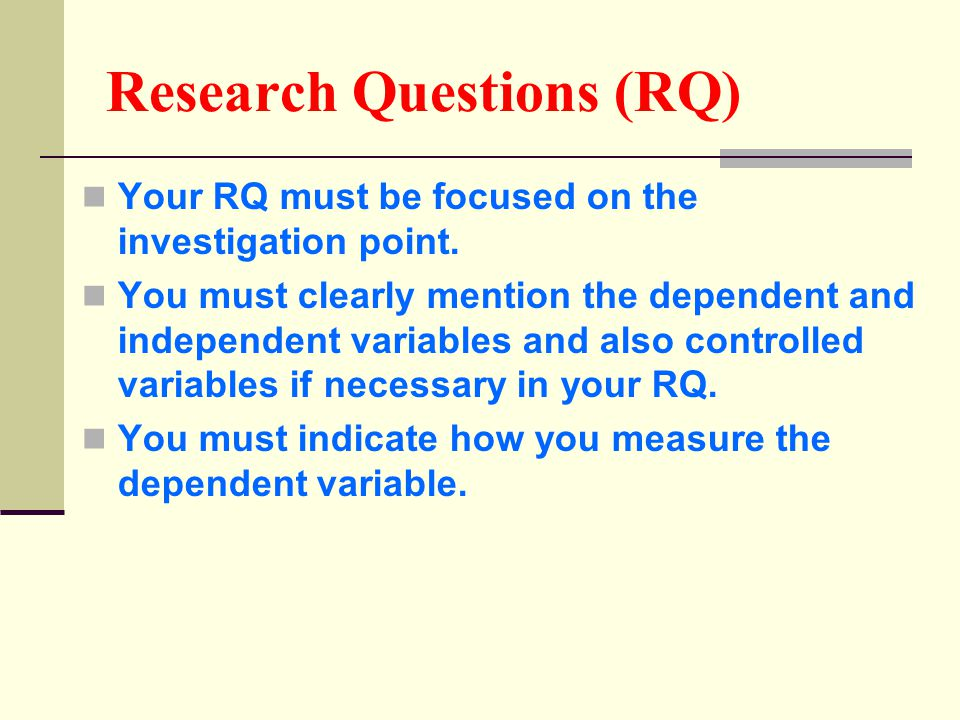Research Questions (RQ) Your RQ must be focused on the investigation point. You must clearly mention the dependent and independent variables and also