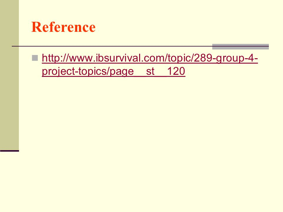 Reference http://www.ibsurvival.com/topic/289-group-4- project-topics/page__st__120 http://www.ibsurvival.com/topic/289-group-4- project-topics/page__