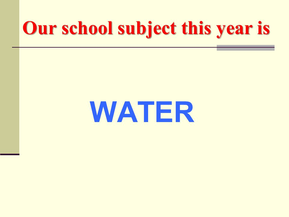 Our school subject this year is WATER